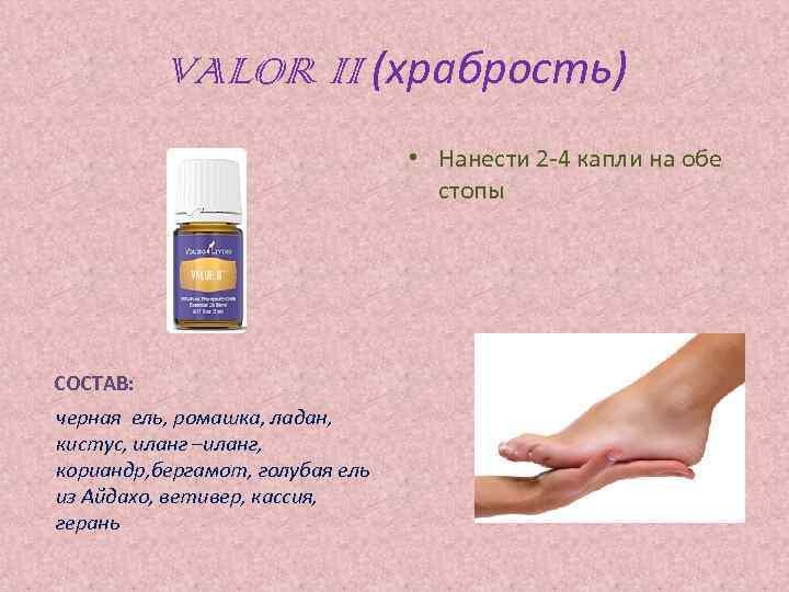 VALOR II (храбрость) • Нанести 2 -4 капли на обе стопы СОСТАВ: черная ель,