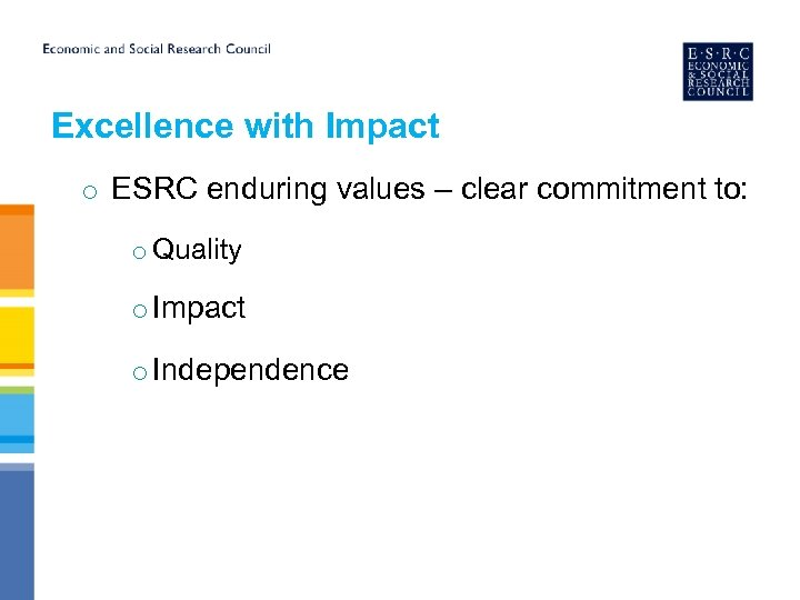 Excellence with Impact o ESRC enduring values – clear commitment to: o Quality o