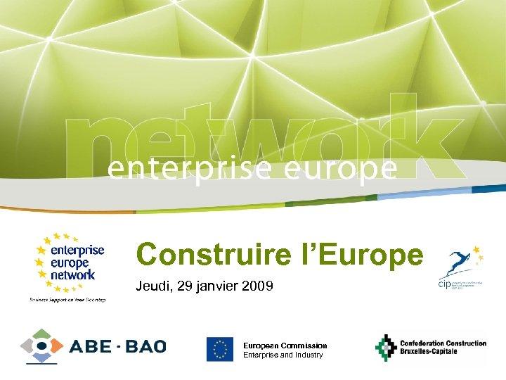 Title Construire l'Europe Jeudi, 29 janvier Sub-title 2009 PLACE PARTNER'S LOGO HERE European Commission