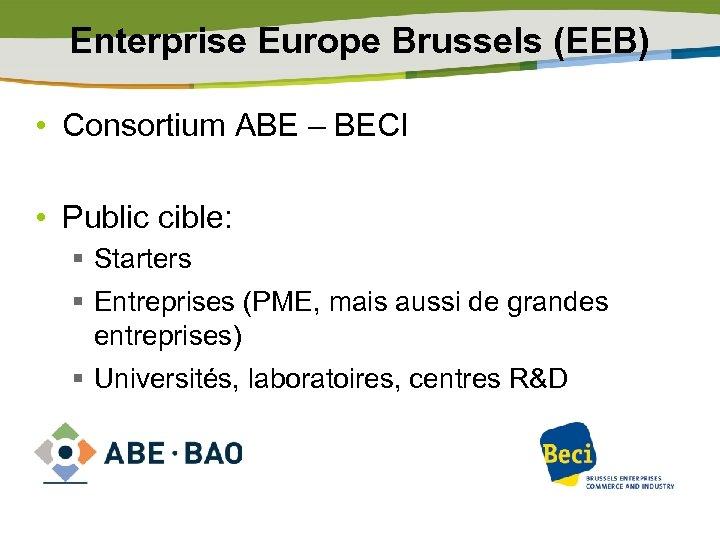 Enterprise Europe Brussels (EEB) • Consortium ABE – BECI • Public cible: § Starters