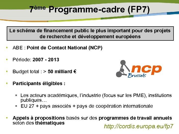 7ème Programme-cadre (FP 7) Le schéma de financement public le plus important pour des