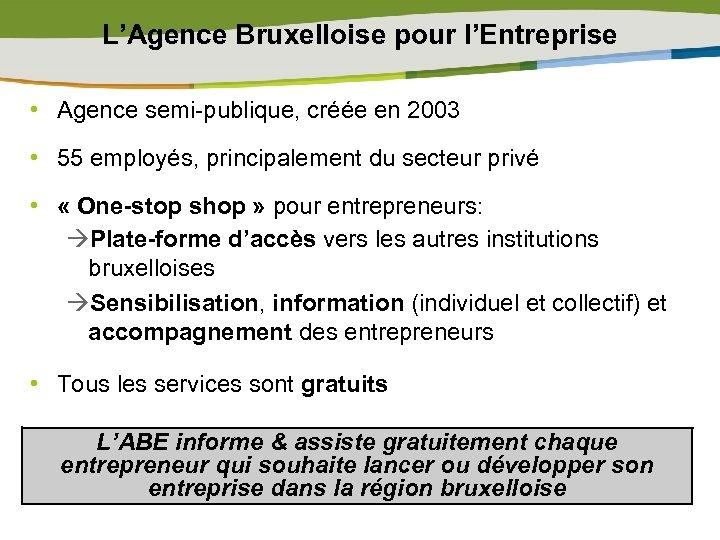 L'Agence Bruxelloise pour l'Entreprise • Agence semi-publique, créée en 2003 • 55 employés, principalement