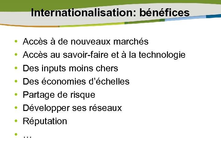 Internationalisation: bénéfices • • Accès à de nouveaux marchés Accès au savoir-faire et à