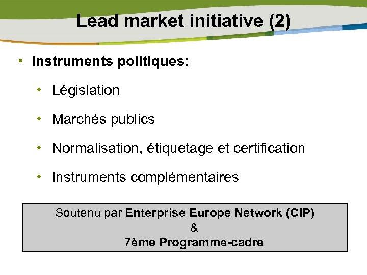 Lead market initiative (2) • Instruments politiques: • Législation • Marchés publics • Normalisation,