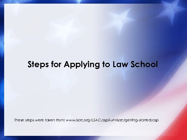 Steps for Applying to Law School These steps were taken from: www. lsac. org/LSAC.