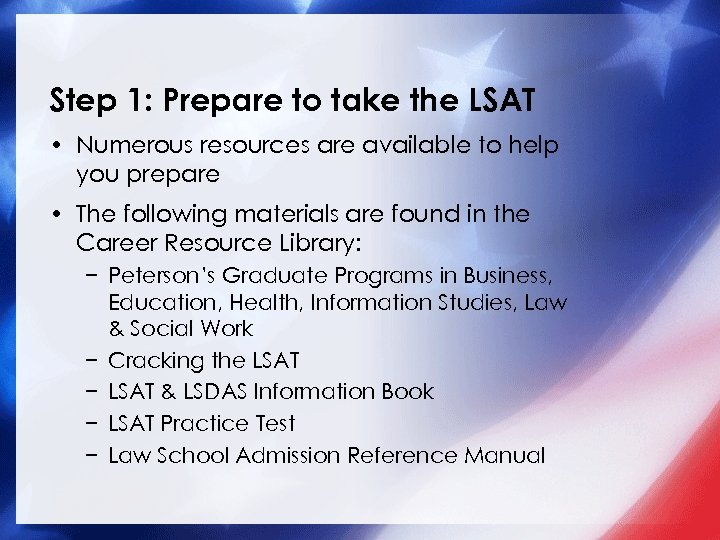 Step 1: Prepare to take the LSAT • Numerous resources are available to help