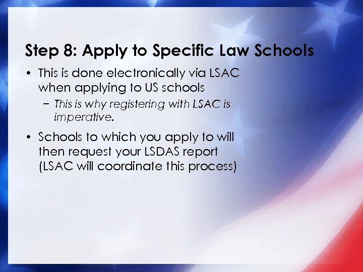 Step 8: Apply to Specific Law Schools • This is done electronically via LSAC