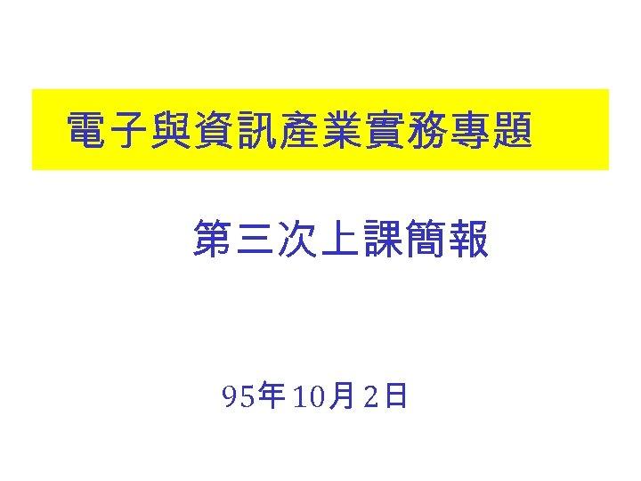 電子與資訊產業實務專題 第三次上課簡報 95年 10月 2日
