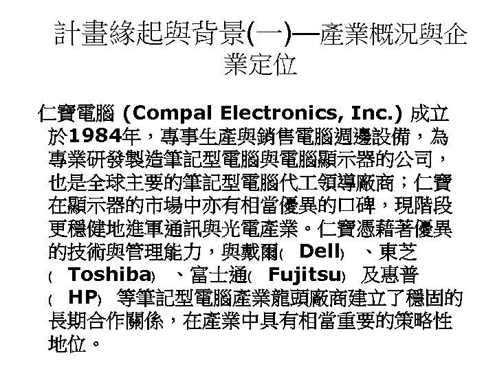 計畫緣起與背景(一)—產業概況與企 業定位 仁寶電腦 (Compal Electronics, Inc. ) 成立 於 1984年,專事生產與銷售電腦週邊設備,為 專業研發製造筆記型電腦與電腦顯示器的公司, 也是全球主要的筆記型電腦代 領導廠商;仁寶 在顯示器的市場中亦有相當優異的口碑,現階段