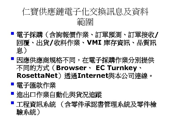 仁寶供應鏈電子化交換訊息及資料 範圍 § 電子採購(含詢報價作業、訂單預測、訂單接收/ 回覆、出貨/收料作業、VMI 庫存資訊、品質訊 息) § 因應供應商規格不同,在電子採購作業分別提供 不同的方式(Browser、 EC Turnkey、 Rosetta. Net)透過Internet與本公司連線。
