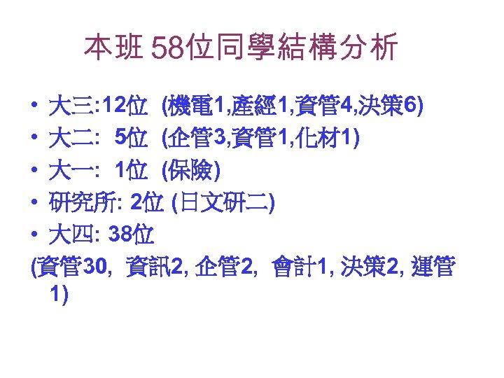 本班 58位同學結構分析 • 大三: 12位 (機電 1, 產經 1, 資管 4, 決策 6) •