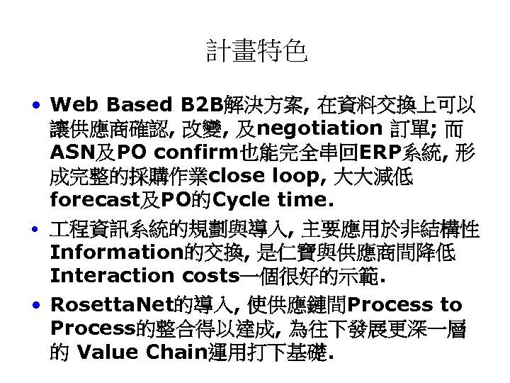 計畫特色 • Web Based B 2 B解決方案, 在資料交換上可以 讓供應商確認, 改變, 及negotiation 訂單; 而 ASN及PO