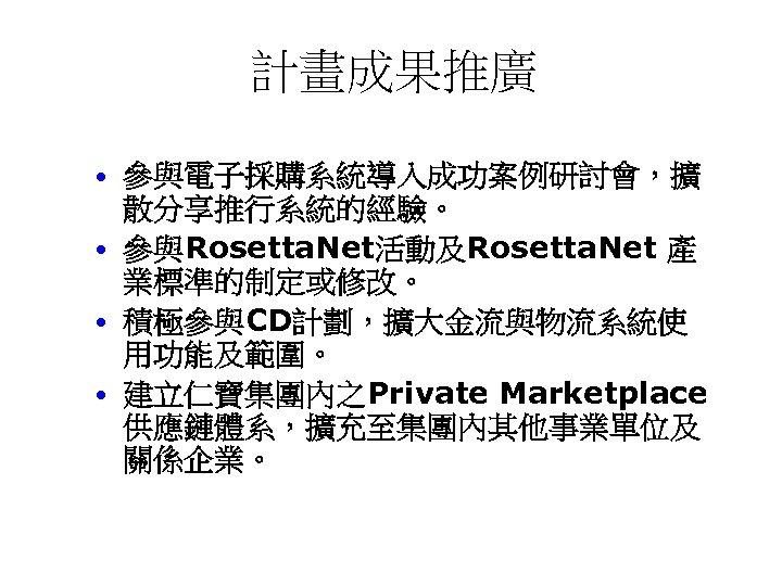 計畫成果推廣 • 參與電子採購系統導入成功案例研討會,擴 散分享推行系統的經驗。 • 參與Rosetta. Net活動及Rosetta. Net 產 業標準的制定或修改。 • 積極參與CD計劃,擴大金流與物流系統使 用功能及範圍。 •