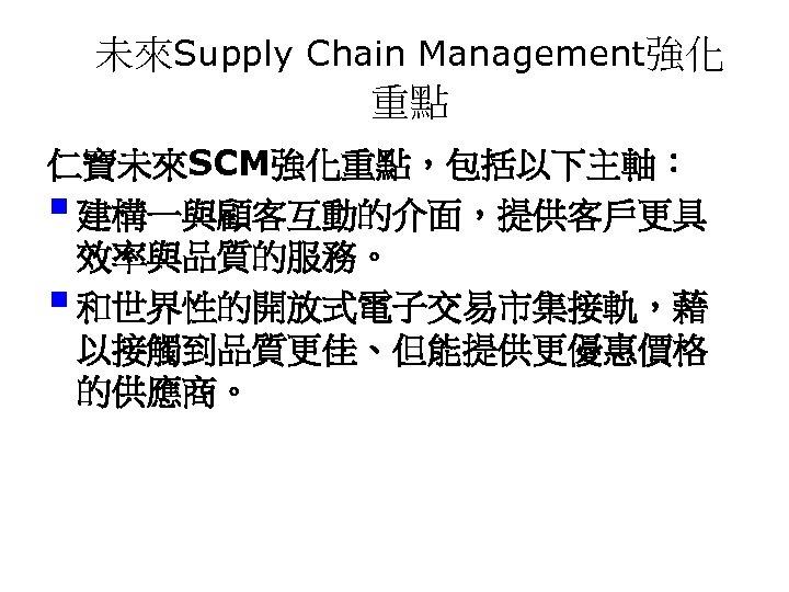 未來Supply Chain Management強化 重點 仁寶未來SCM強化重點,包括以下主軸︰ § 建構一與顧客互動的介面,提供客戶更具 效率與品質的服務。 § 和世界性的開放式電子交易市集接軌,藉 以接觸到品質更佳、但能提供更優惠價格 的供應商。