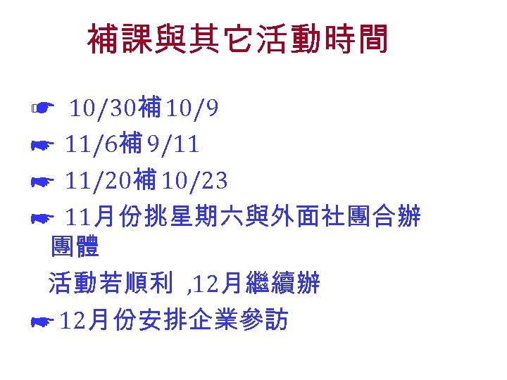 補課與其它活動時間 ☛ 10/30補 10/9 ☛ 11/6補 9/11 ☛ 11/20補 10/23 ☛ 11月份挑星期六與外面社團合辦 團體 活動若順利