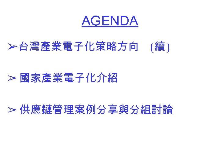 AGENDA ➢台灣產業電子化策略方向 (續 ) ➢ 國家產業電子化介紹 ➢ 供應鏈管理案例分享與分組討論