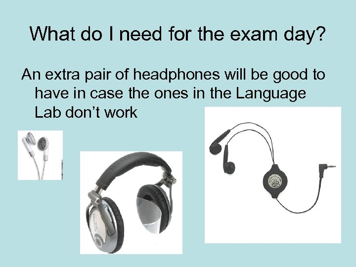 What do I need for the exam day? An extra pair of headphones will