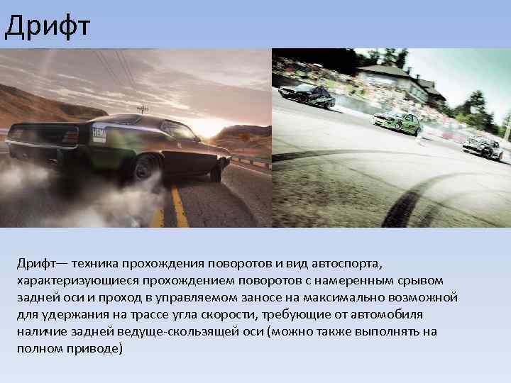 Дрифт— техника прохождения поворотов и вид автоспорта, характеризующиеся прохождением поворотов с намеренным срывом задней