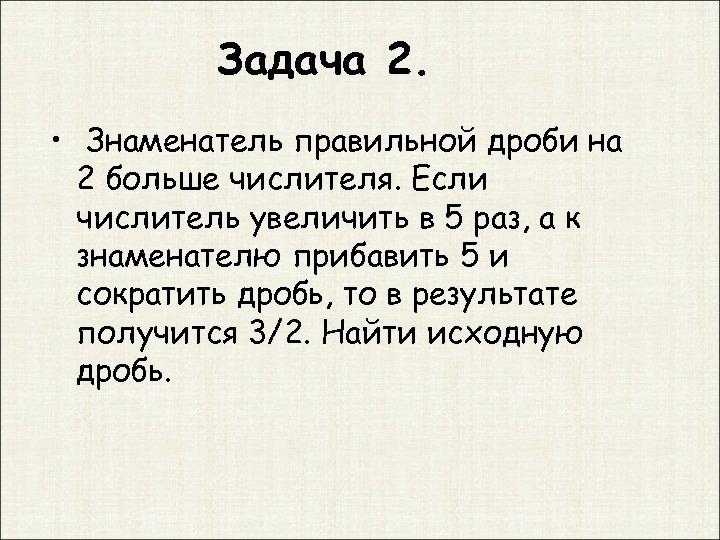Задача 2. • Знаменатель правильной дроби на 2 больше числителя. Если числитель увеличить в