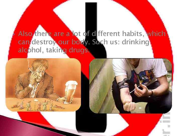Also there a lot of different habits, which can destroy our body. Such