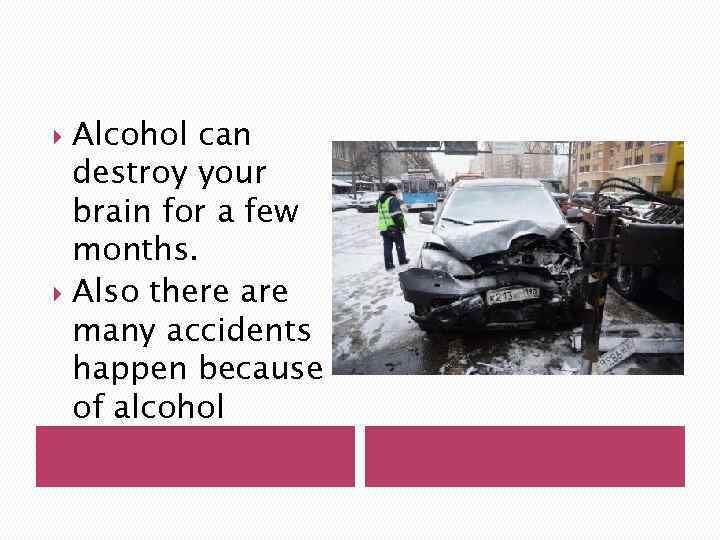 Alcohol can destroy your brain for a few months. Also there are many accidents