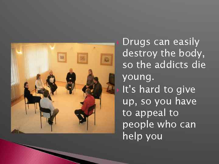 Drugs can easily destroy the body, so the addicts die young. It's hard to