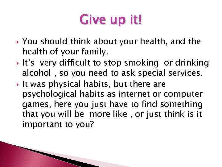 Give up it! You should think about your health, and the health of your