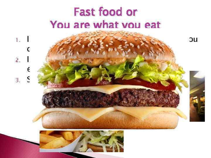 Fast food or You are what you eat 1. 2. 3. It's a good