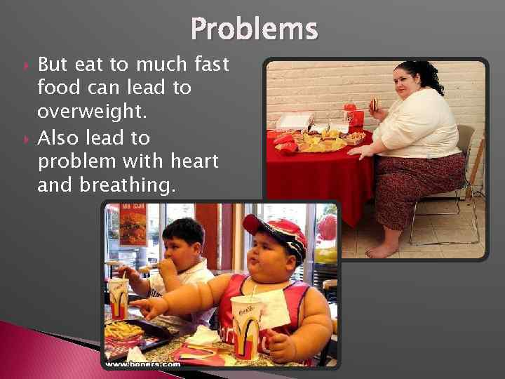 Problems But eat to much fast food can lead to overweight. Also lead to