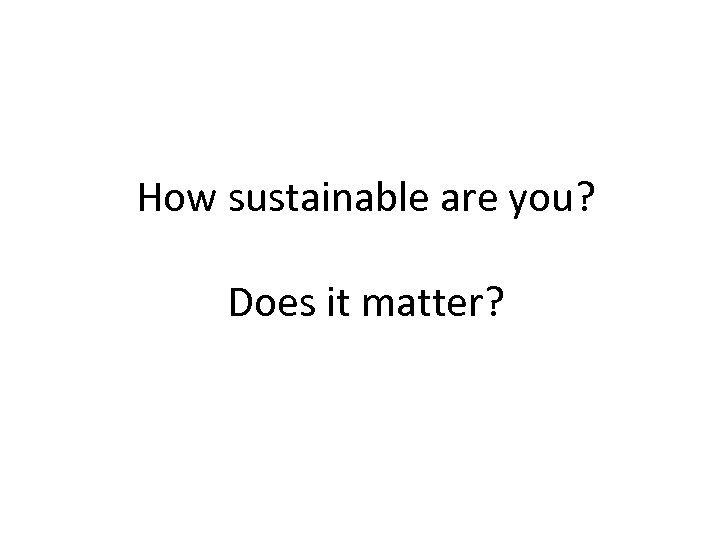 How sustainable are you? Does it matter?