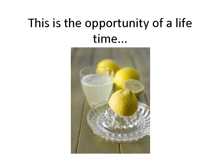This is the opportunity of a life time. . .