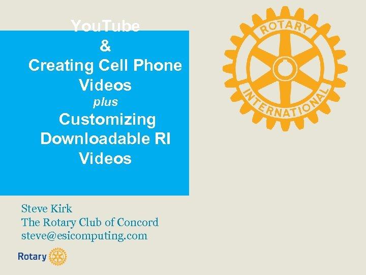 You. Tube & Creating Cell Phone Videos plus Customizing Downloadable RI Videos Steve Kirk