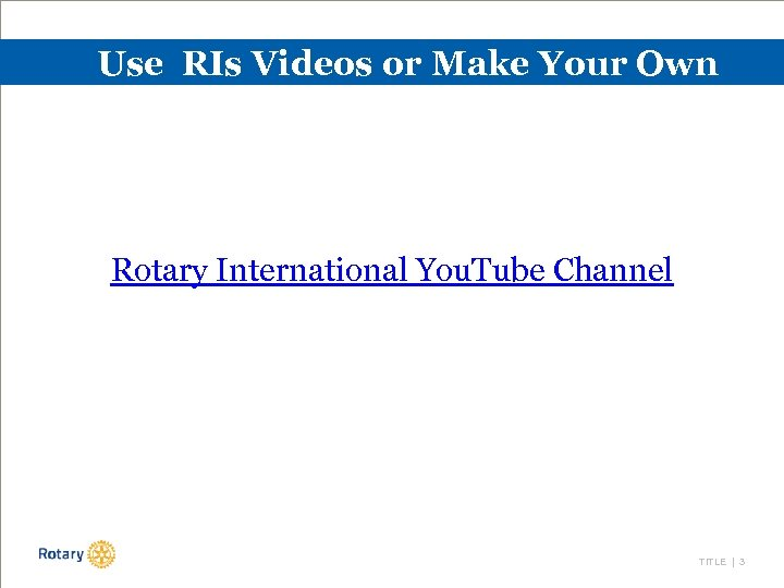Use RIs Videos or Make Your Own Rotary International You. Tube Channel TITLE |