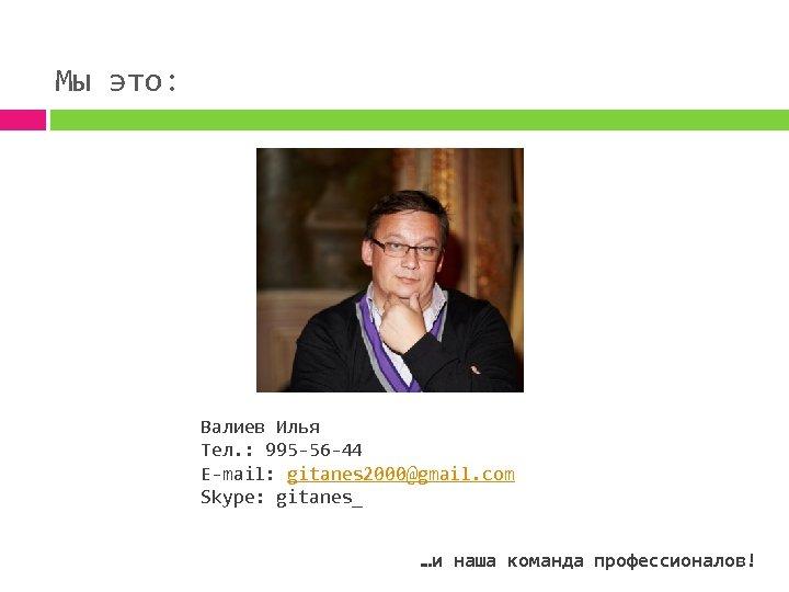 Мы это: Валиев Илья Тел. : 995 -56 -44 E-mail: gitanes 2000@gmail. com Skype:
