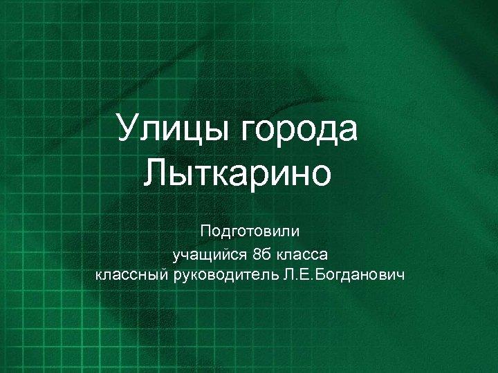 Улицы города Лыткарино Подготовили учащийся 8 б класса классный руководитель Л. Е. Богданович