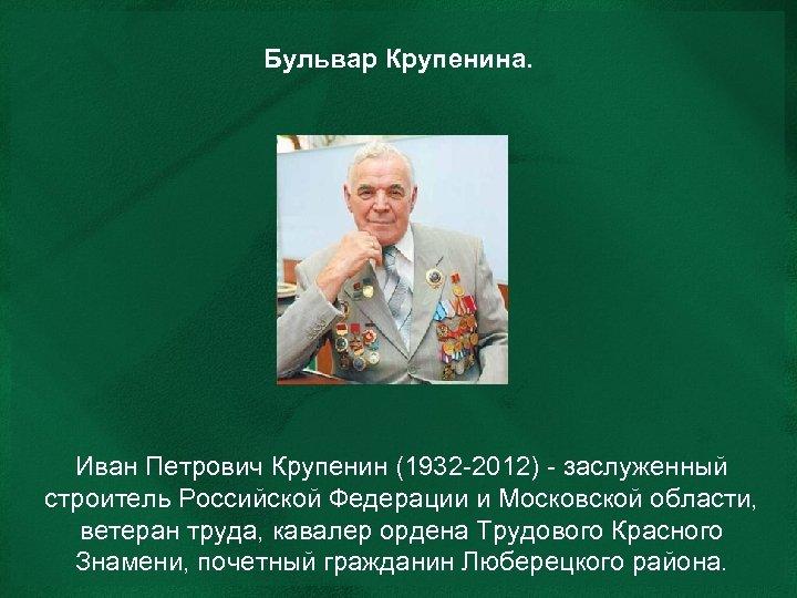 Бульвар Крупенина. Иван Петрович Крупенин (1932 -2012) - заслуженный строитель Российской Федерации и Московской