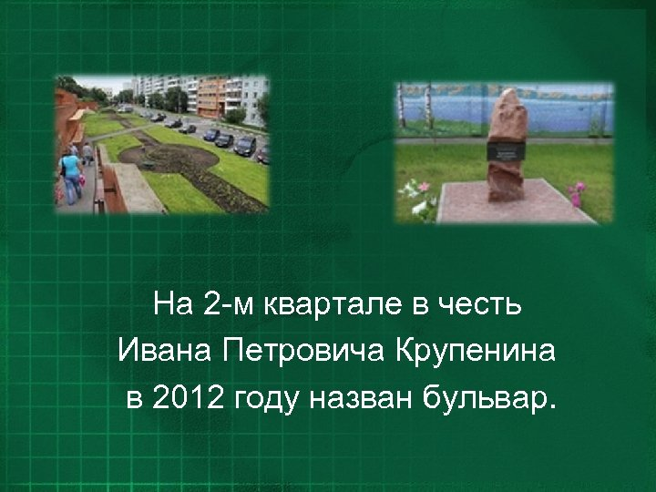 На 2 -м квартале в честь Ивана Петровича Крупенина в 2012 году назван бульвар.