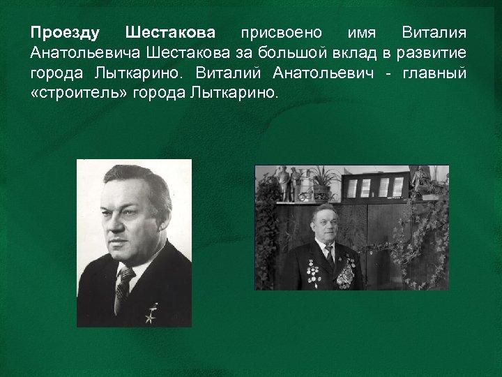 Проезду Шестакова присвоено имя Виталия Анатольевича Шестакова за большой вклад в развитие города Лыткарино.