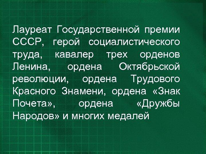 Лауреат Государственной премии СССР, герой социалистического труда, кавалер трех орденов Ленина, ордена Октябрьской революции,