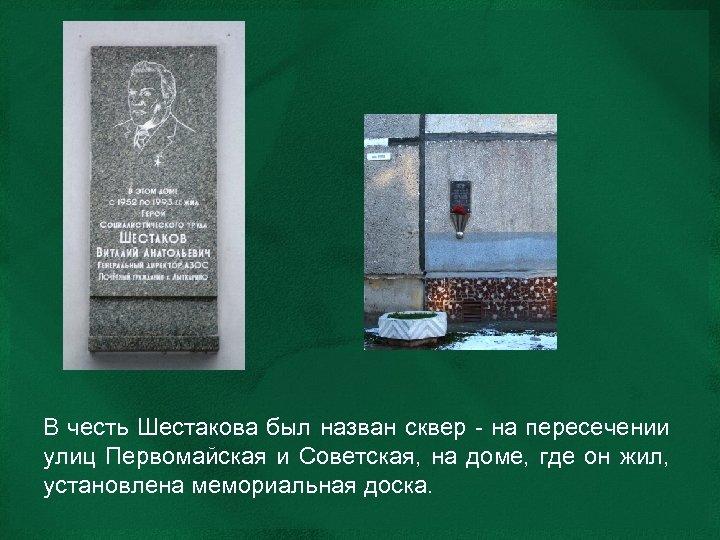 В честь Шестакова был назван сквер - на пересечении улиц Первомайская и Советская, на