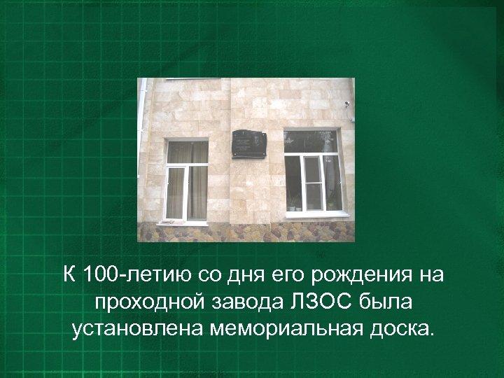 К 100 -летию со дня его рождения на проходной завода ЛЗОС была установлена мемориальная