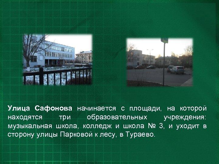 Улица Сафонова начинается с площади, на которой находятся три образовательных учреждения: музыкальная школа, колледж