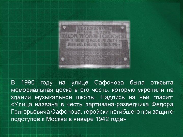 В 1990 году на улице Сафонова была открыта мемориальная доска в его честь, которую
