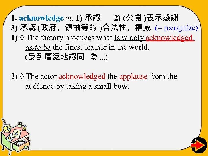 1. acknowledge vt. 1) 承認 2) (公開 )表示感謝 3) 承認 (政府、領袖等的 )合法性、權威 (= recognize)