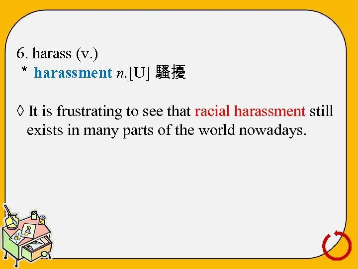 6. harass (v. ) * harassment n. [U] 騷擾 ◊ It is frustrating to