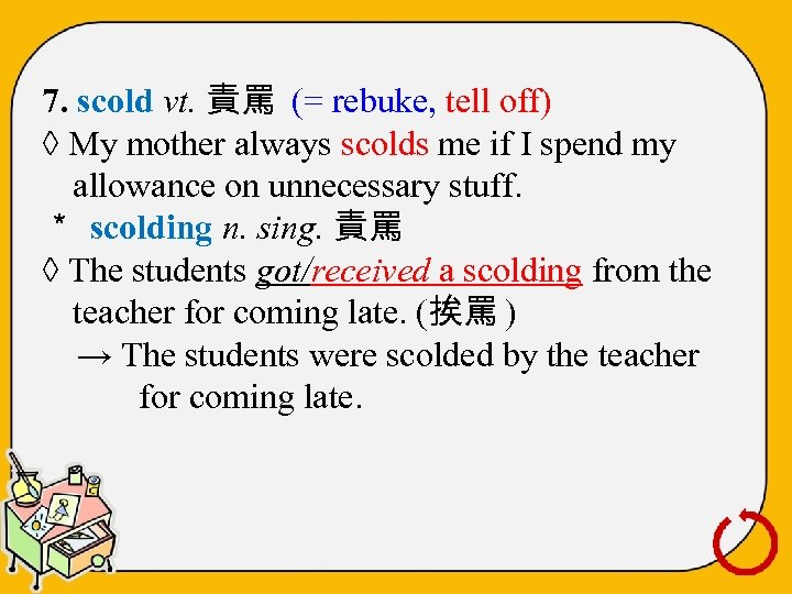 7. scold vt. 責罵 (= rebuke, tell off) ◊ My mother always scolds me