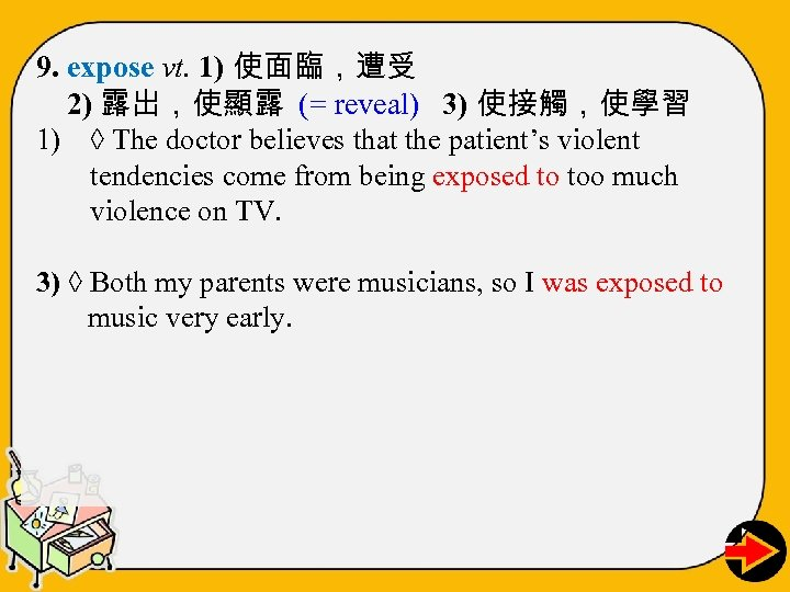 9. expose vt. 1) 使面臨,遭受 2) 露出,使顯露 (= reveal) 3) 使接觸,使學習 1) ◊ The