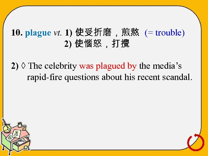 10. plague vt. 1) 使受折磨,煎熬 (= trouble) 2) 使惱怒,打攪 2) ◊ The celebrity was