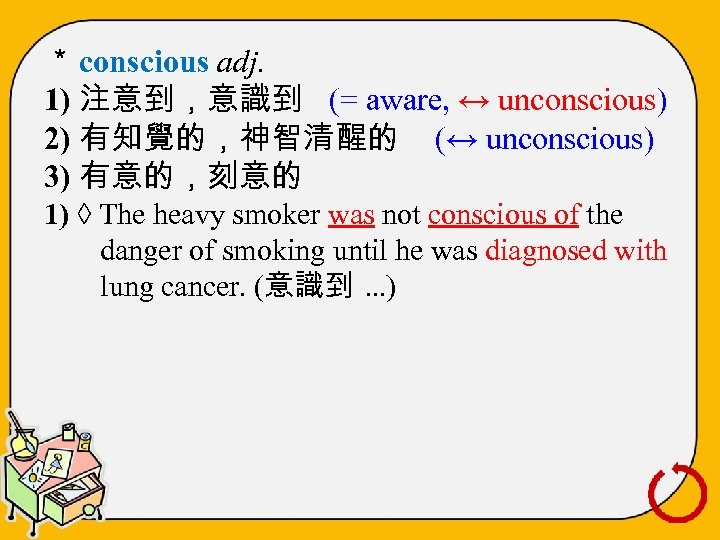 * conscious adj. 1) 注意到,意識到 (= aware, ↔ unconscious) 2) 有知覺的,神智清醒的 (↔ unconscious) 3)