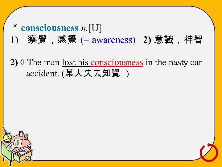 * consciousness n. [U] 1) 察覺,感覺 (= awareness) 2) 意識,神智 2) ◊ The man